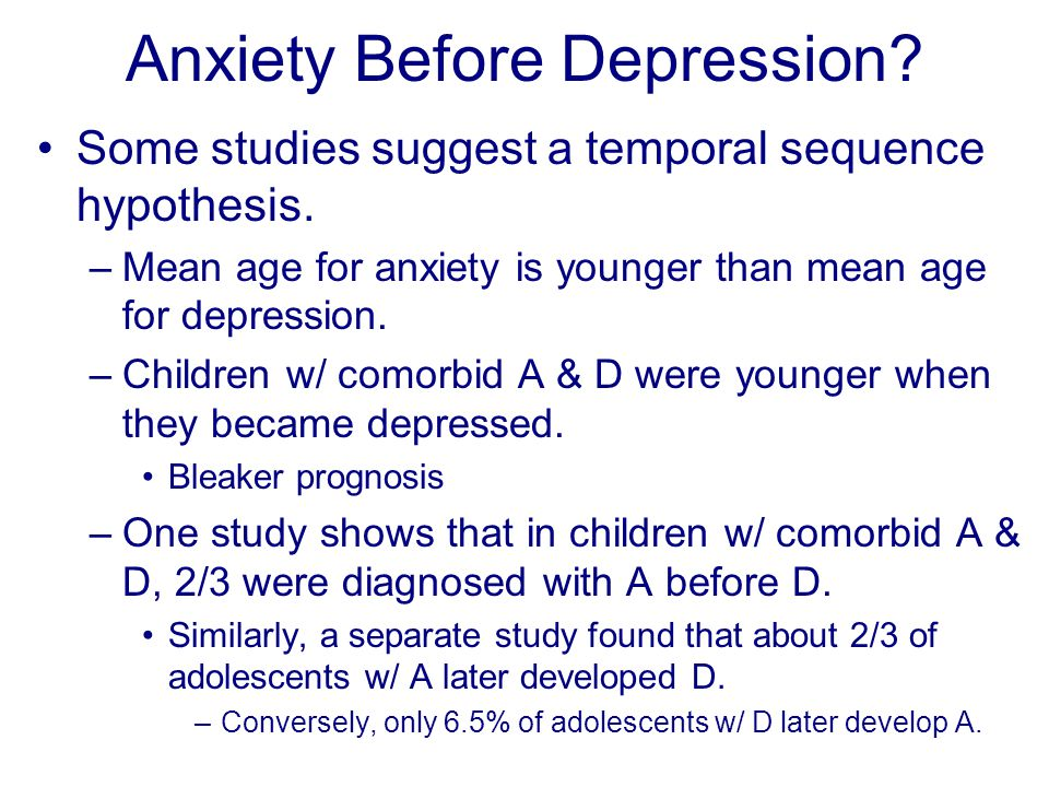 Anxiety Before Depression? Some studies suggest a temporal sequence hypothesis. –Mean age for anxiety is younger than mean age for depression. –Childr