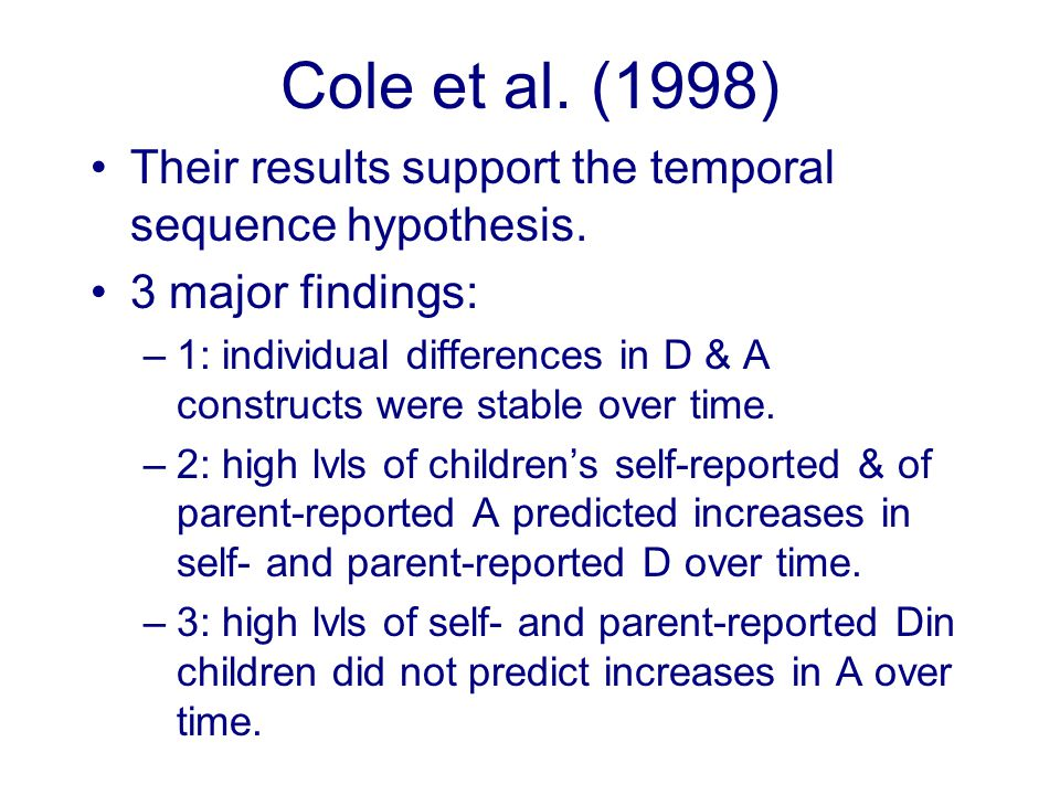 Cole et al. (1998) Their results support the temporal sequence hypothesis. 3 major findings: –1: individual differences in D & A constructs were stabl