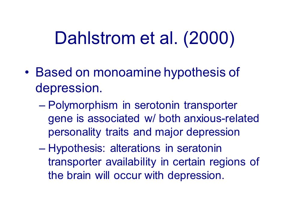 Dahlstrom et al. (2000) Based on monoamine hypothesis of depression. –Polymorphism in serotonin transporter gene is associated w/ both anxious-related