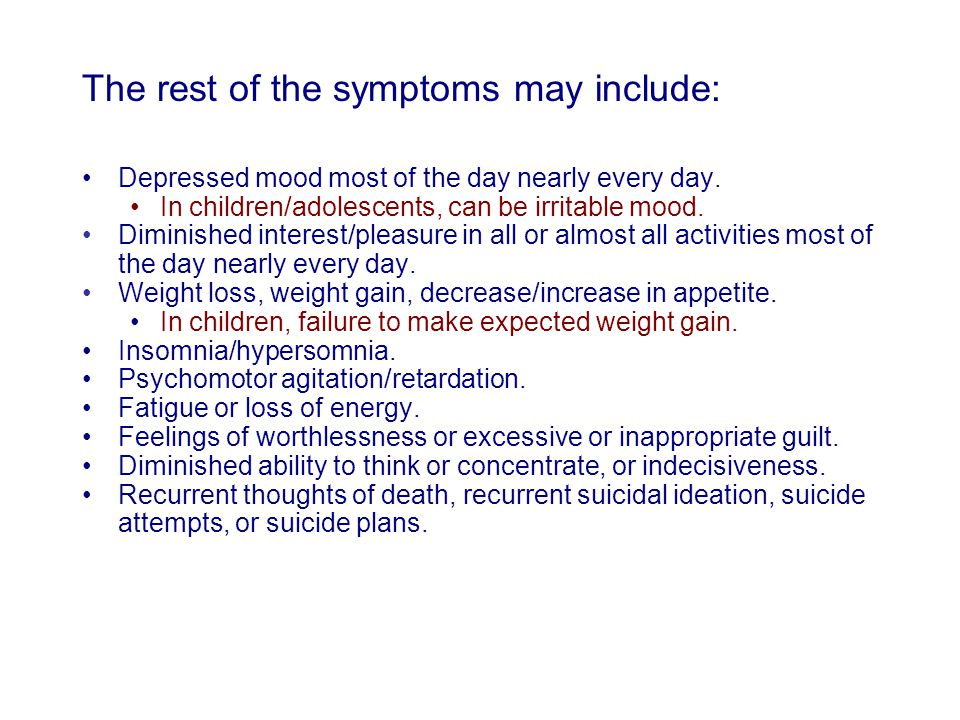 The rest of the symptoms may include: Depressed mood most of the day nearly every day. In children/adolescents, can be irritable mood. Diminished inte