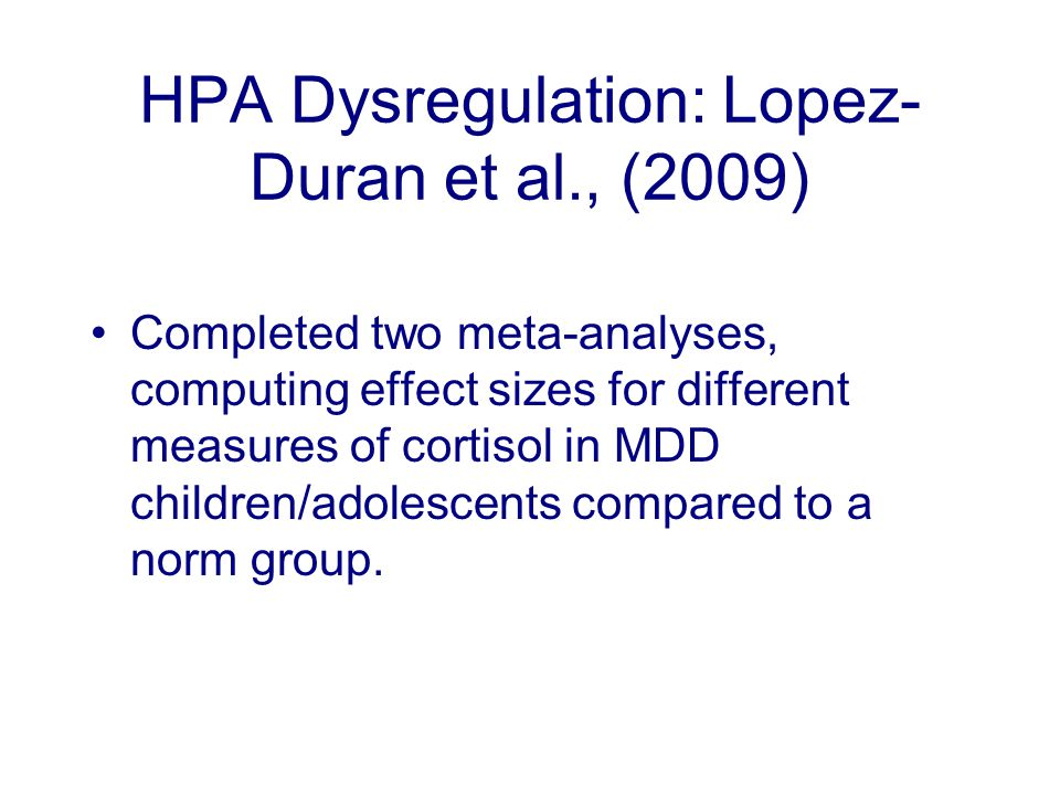 HPA Dysregulation: Lopez- Duran et al., (2009) Completed two meta-analyses, computing effect sizes for different measures of cortisol in MDD children/