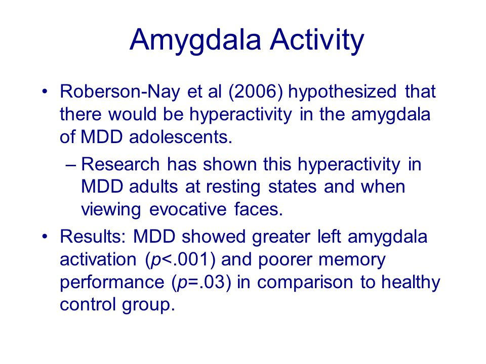 Amygdala Activity Roberson-Nay et al (2006) hypothesized that there would be hyperactivity in the amygdala of MDD adolescents.