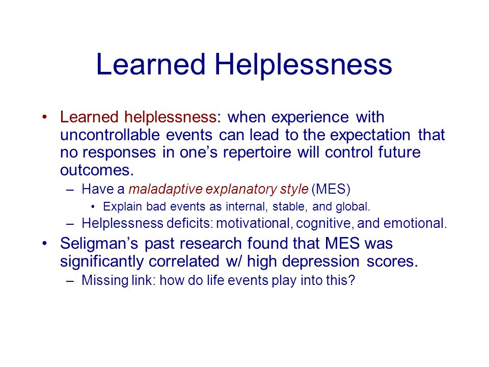 Learned Helplessness Learned helplessness: when experience with uncontrollable events can lead to the expectation that no responses in one's repertoir
