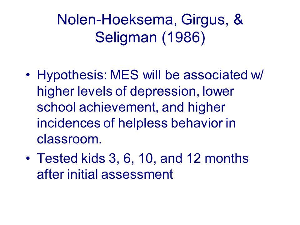 Nolen-Hoeksema, Girgus, & Seligman (1986) Hypothesis: MES will be associated w/ higher levels of depression, lower school achievement, and higher incidences of helpless behavior in classroom.