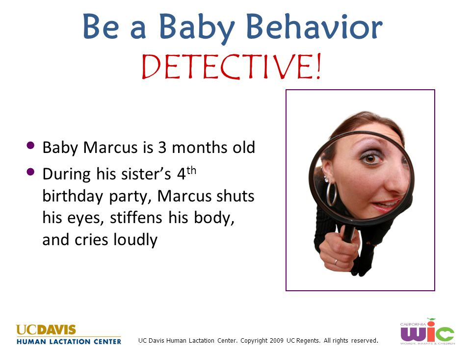 UC Davis Human Lactation Center. Copyright 2009 UC Regents. All rights reserved. Be a Baby Behavior DETECTIVE! Baby Marcus is 3 months old During his