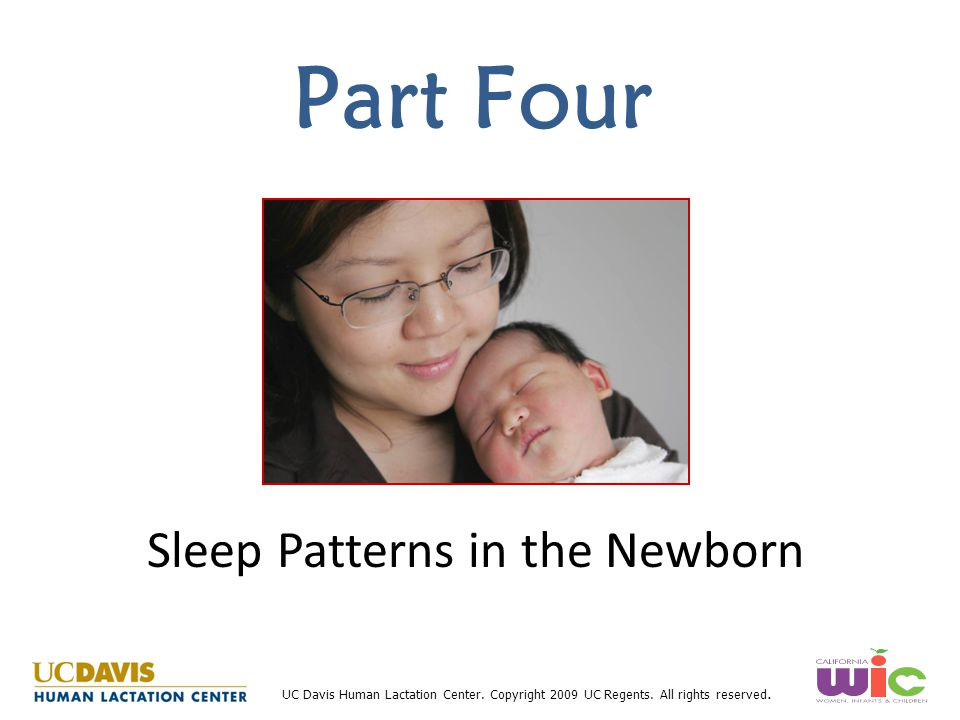 UC Davis Human Lactation Center. Copyright 2009 UC Regents. All rights reserved. Part Four Sleep Patterns in the Newborn
