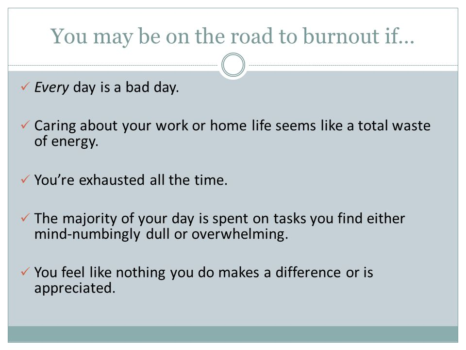 You may be on the road to burnout if… Every day is a bad day. Caring about your work or home life seems like a total waste of energy. You're exhausted