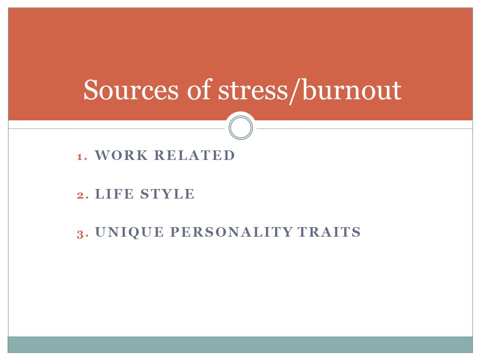 1. WORK RELATED 2. LIFE STYLE 3. UNIQUE PERSONALITY TRAITS Sources of stress/burnout