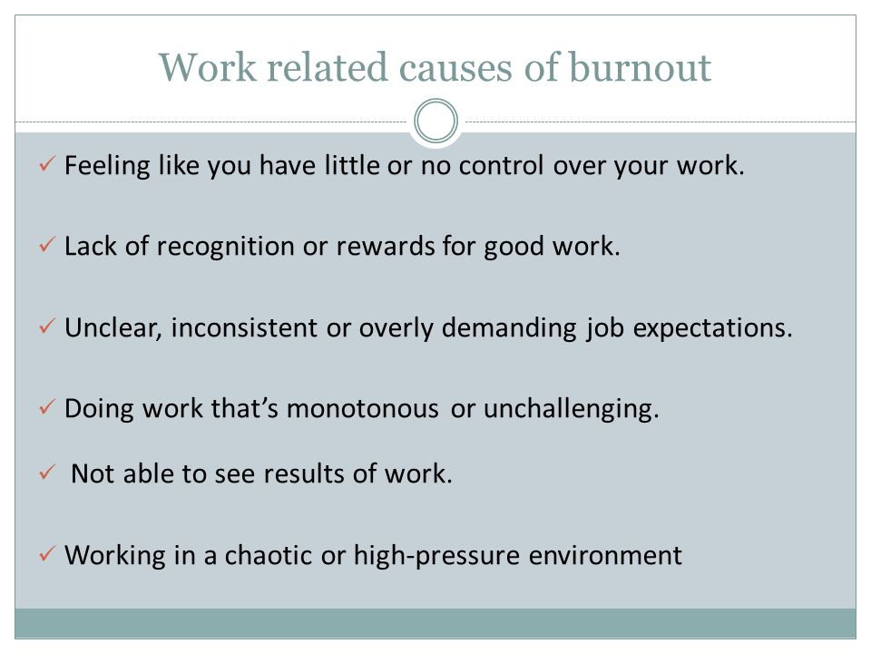 Work related causes of burnout Feeling like you have little or no control over your work. Lack of recognition or rewards for good work. Unclear, incon