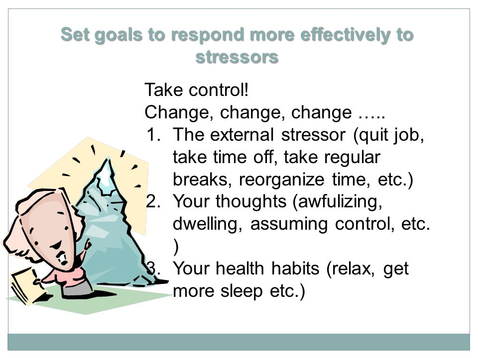 Set goals to respond more effectively to stressors Take control! Change, change, change ….. 1.The external stressor (quit job, take time off, take reg
