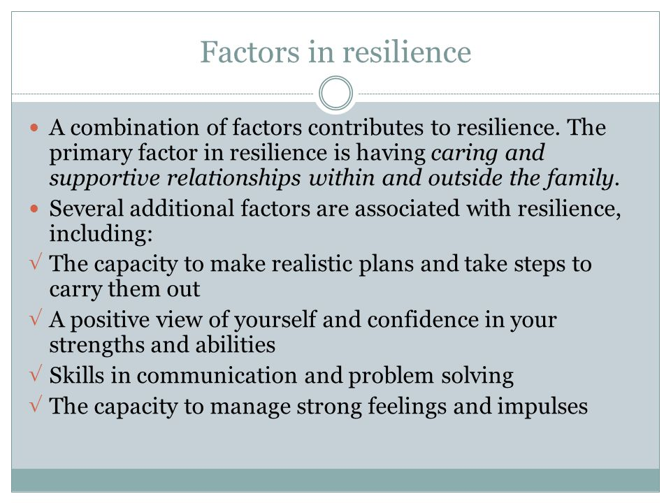 Factors in resilience A combination of factors contributes to resilience. The primary factor in resilience is having caring and supportive relationshi