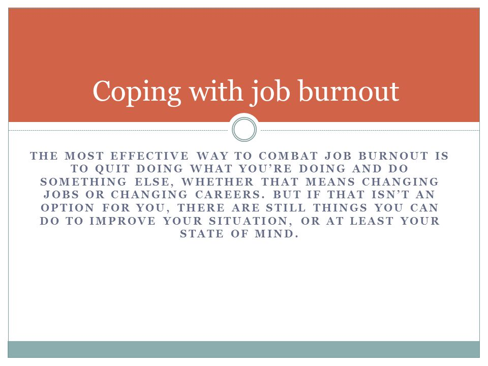 THE MOST EFFECTIVE WAY TO COMBAT JOB BURNOUT IS TO QUIT DOING WHAT YOU'RE DOING AND DO SOMETHING ELSE, WHETHER THAT MEANS CHANGING JOBS OR CHANGING CA