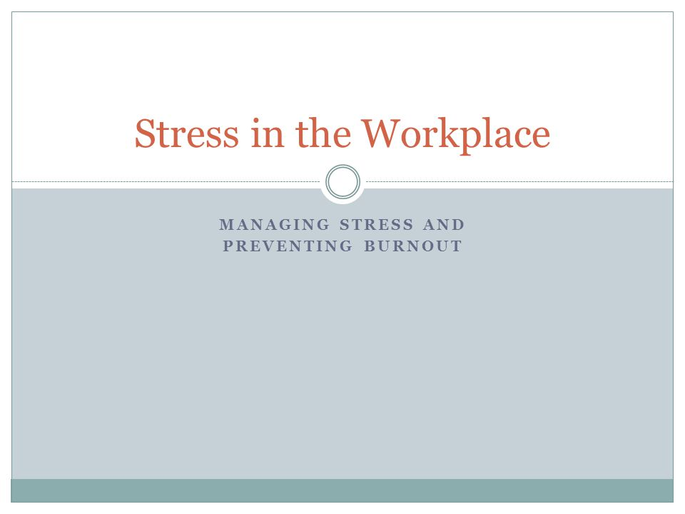 MANAGING STRESS AND PREVENTING BURNOUT Stress in the Workplace