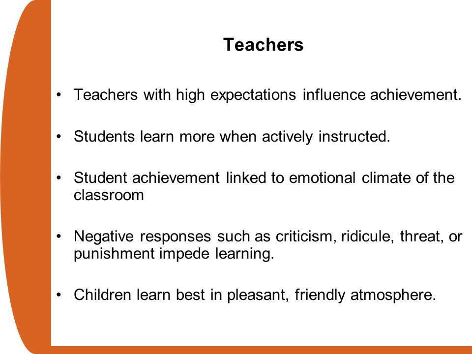 Teachers Teachers with high expectations influence achievement. Students learn more when actively instructed. Student achievement linked to emotional