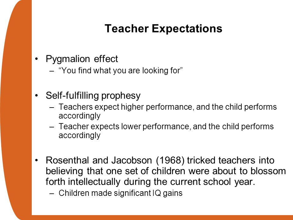 "Teacher Expectations Pygmalion effect –""You find what you are looking for"" Self-fulfilling prophesy –Teachers expect higher performance, and the child"
