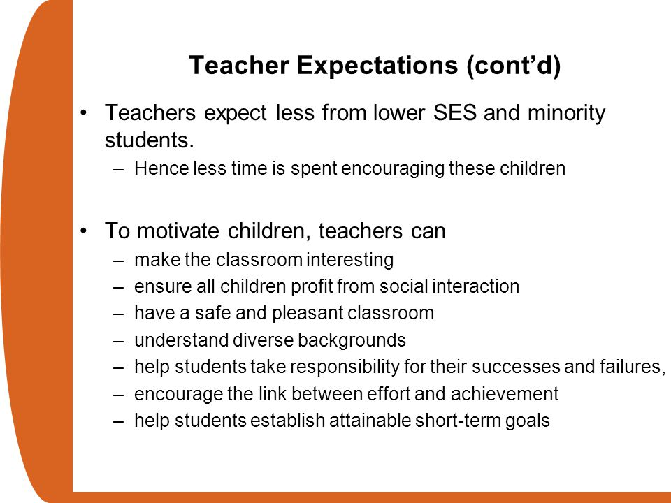 Teacher Expectations (cont'd) Teachers expect less from lower SES and minority students. –Hence less time is spent encouraging these children To motiv