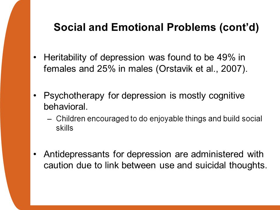 Social and Emotional Problems (cont'd) Heritability of depression was found to be 49% in females and 25% in males (Orstavik et al., 2007). Psychothera