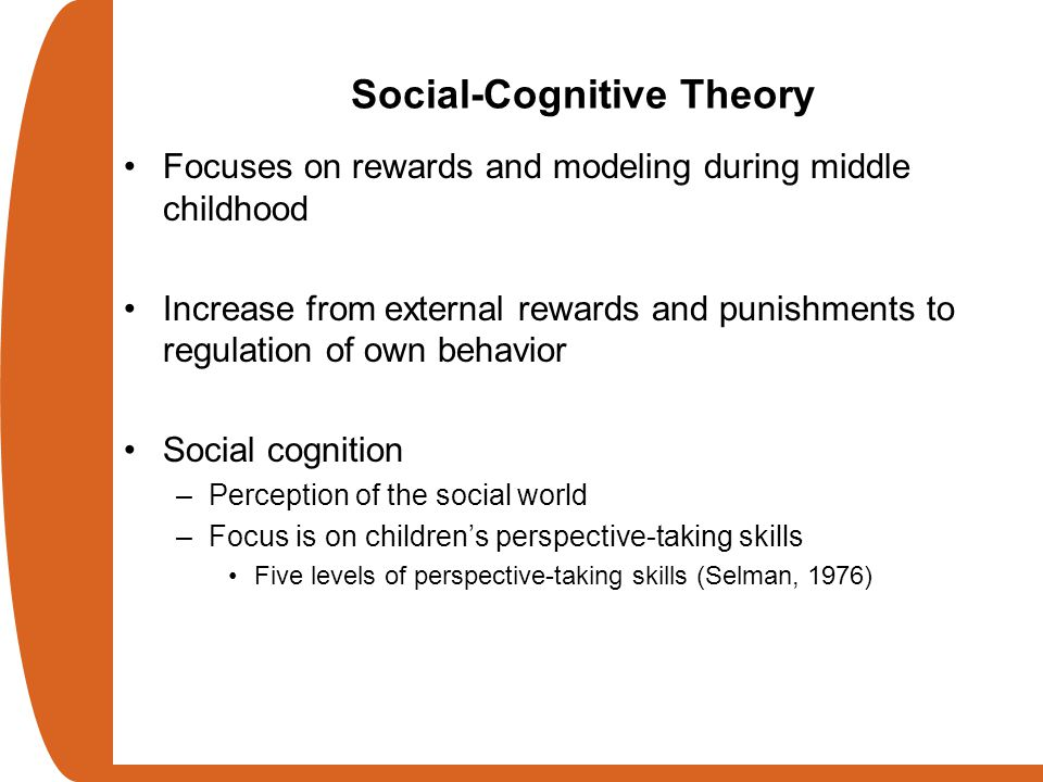 Social-Cognitive Theory Focuses on rewards and modeling during middle childhood Increase from external rewards and punishments to regulation of own be