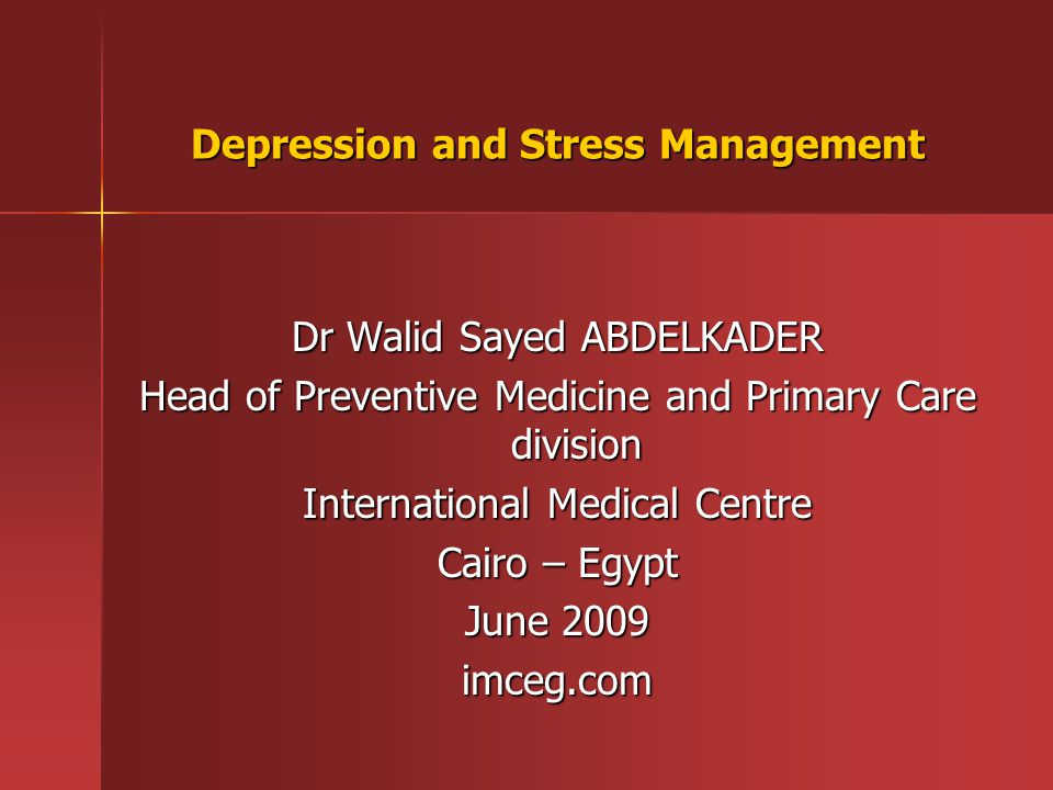 Depression and Stress Management Dr Walid Sayed ABDELKADER Head of Preventive Medicine and Primary Care division International Medical Centre Cairo – Egypt June 2009 imceg.com