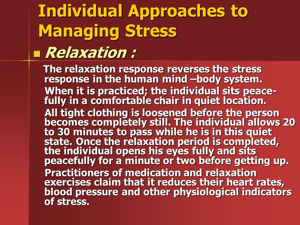 Individual Approaches to Managing Stress Relaxation : Relaxation : The relaxation response reverses the stress response in the human mind –body system.
