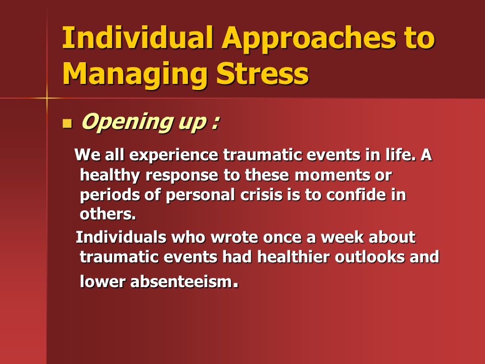 Individual Approaches to Managing Stress Opening up : Opening up : We all experience traumatic events in life. A healthy response to these moments or