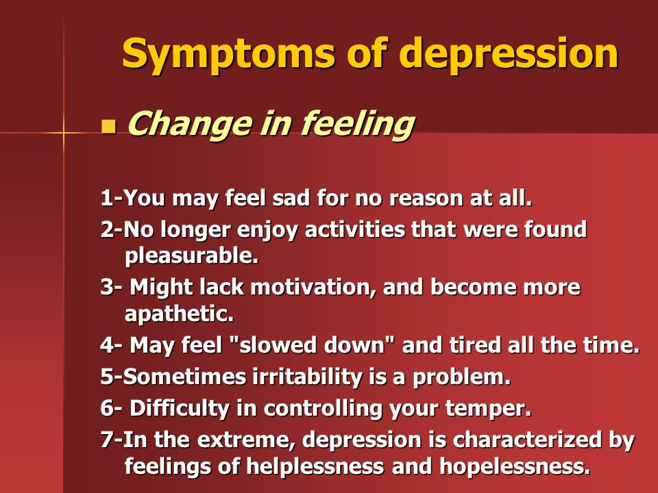 Symptoms of depression Change in feeling 1-You may feel sad for no reason at all. 2-No longer enjoy activities that were found pleasurable. 3- Might l