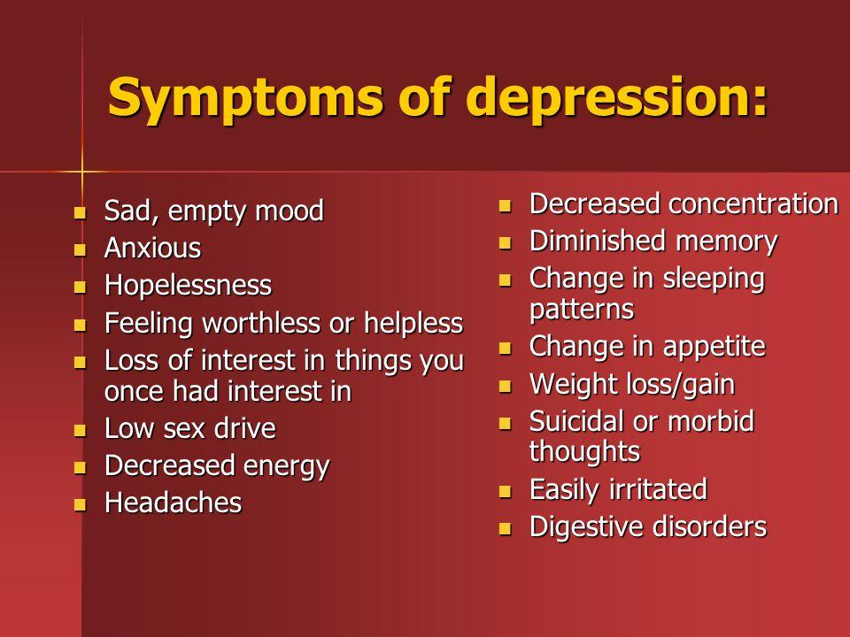 Symptoms of depression: Sad, empty mood Sad, empty mood Anxious Anxious Hopelessness Hopelessness Feeling worthless or helpless Feeling worthless or h