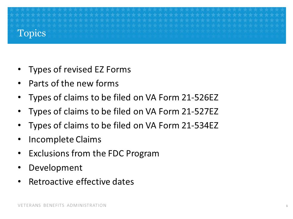 VETERANS BENEFITS ADMINISTRATION Topics Types of revised EZ Forms Parts of the new forms Types of claims to be filed on VA Form 21-526EZ Types of claims to be filed on VA Form 21-527EZ Types of claims to be filed on VA Form 21-534EZ Incomplete Claims Exclusions from the FDC Program Development Retroactive effective dates 1