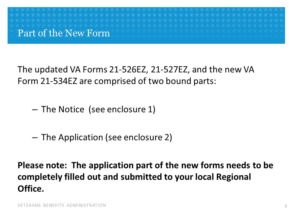VETERANS BENEFITS ADMINISTRATION Part of the New Form The updated VA Forms 21-526EZ, 21-527EZ, and the new VA Form 21-534EZ are comprised of two bound parts: – The Notice (see enclosure 1) – The Application (see enclosure 2) Please note: The application part of the new forms needs to be completely filled out and submitted to your local Regional Office.