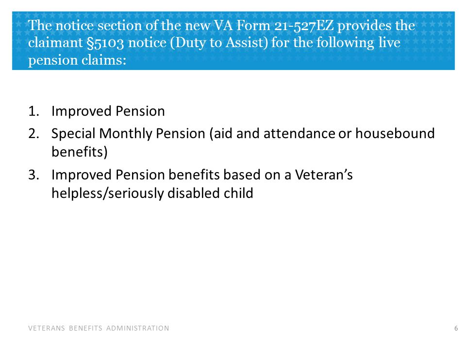 VETERANS BENEFITS ADMINISTRATION The notice section of the new VA Form 21-527EZ provides the claimant §5103 notice (Duty to Assist) for the following live pension claims: 1.Improved Pension 2.Special Monthly Pension (aid and attendance or housebound benefits) 3.Improved Pension benefits based on a Veteran's helpless/seriously disabled child 6