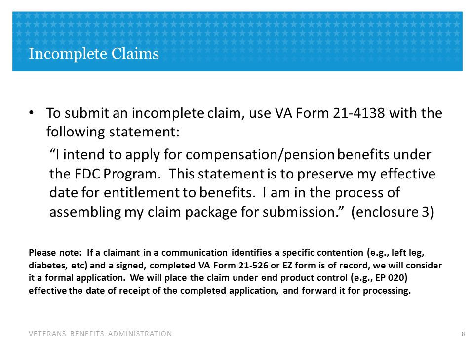 VETERANS BENEFITS ADMINISTRATION Incomplete Claims To submit an incomplete claim, use VA Form 21-4138 with the following statement: I intend to apply for compensation/pension benefits under the FDC Program.