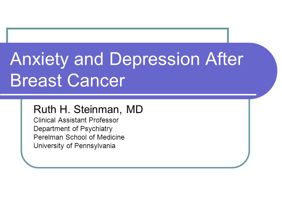 Anxiety and Depression After Breast Cancer Ruth H. Steinman, MD Clinical Assistant Professor Department of Psychiatry Perelman School of Medicine Univ