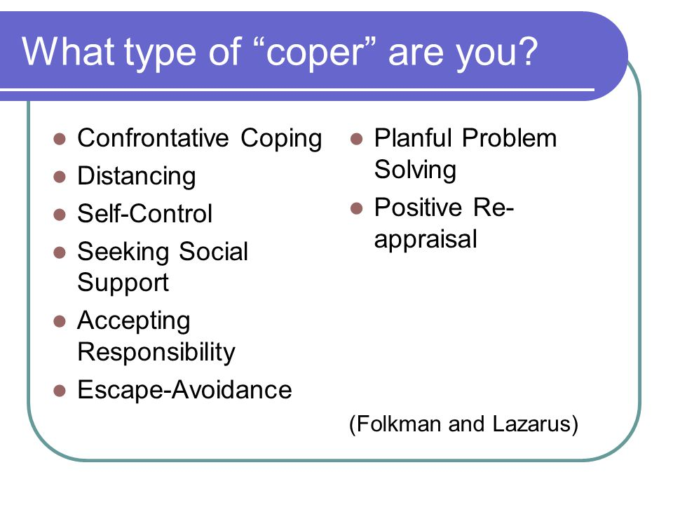 "What type of ""coper"" are you? Confrontative Coping Distancing Self-Control Seeking Social Support Accepting Responsibility Escape-Avoidance Planful Pr"
