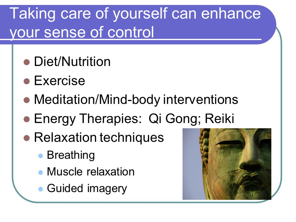 Taking care of yourself can enhance your sense of control Diet/Nutrition Exercise Meditation/Mind-body interventions Energy Therapies: Qi Gong; Reiki