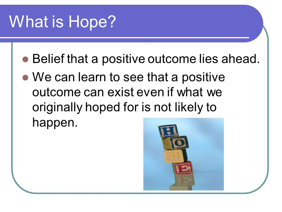 What is Hope? Belief that a positive outcome lies ahead. We can learn to see that a positive outcome can exist even if what we originally hoped for is