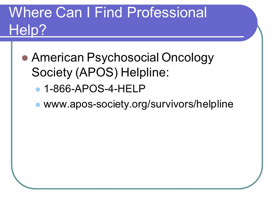 Where Can I Find Professional Help? American Psychosocial Oncology Society (APOS) Helpline: 1-866-APOS-4-HELP www.apos-society.org/survivors/helpline