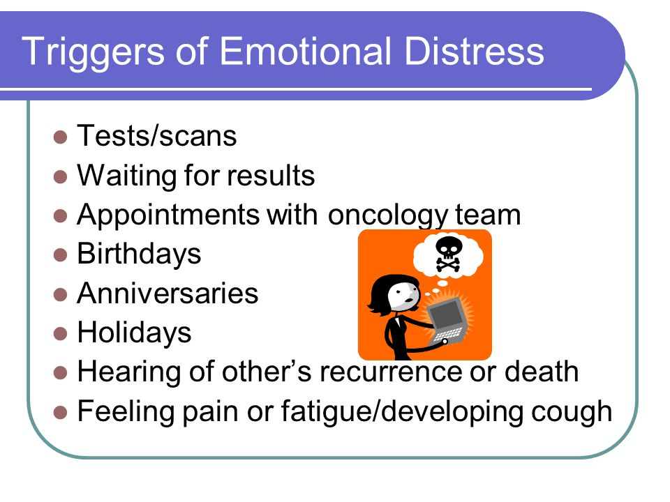 Triggers of Emotional Distress Tests/scans Waiting for results Appointments with oncology team Birthdays Anniversaries Holidays Hearing of other's rec