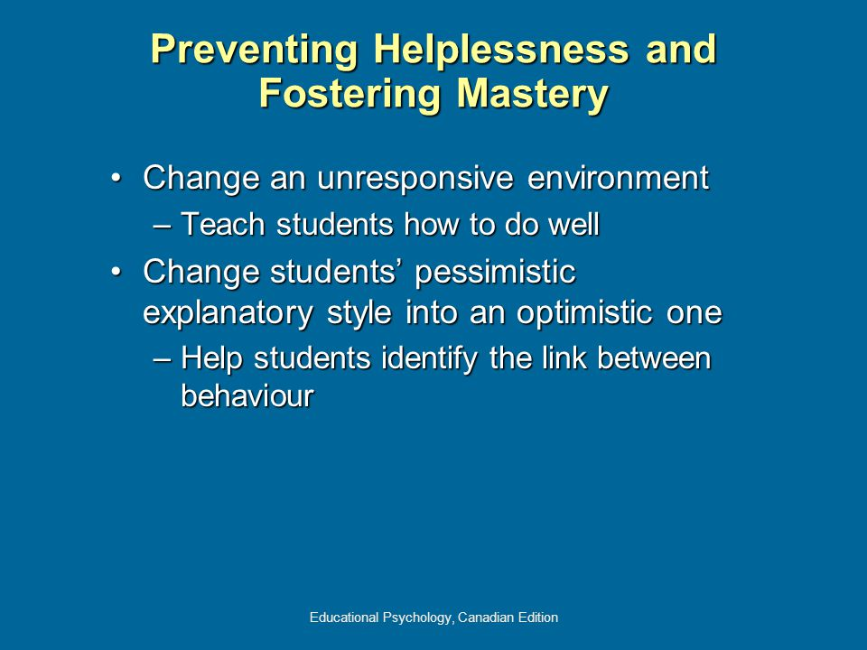 Educational Psychology, Canadian Edition Preventing Helplessness and Fostering Mastery Change an unresponsive environmentChange an unresponsive enviro