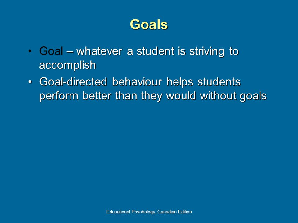 Educational Psychology, Canadian Edition – whatever a student is striving to accomplishGoal – whatever a student is striving to accomplish Goal-directed behaviour helps students perform better than they would without goalsGoal-directed behaviour helps students perform better than they would without goals Goals