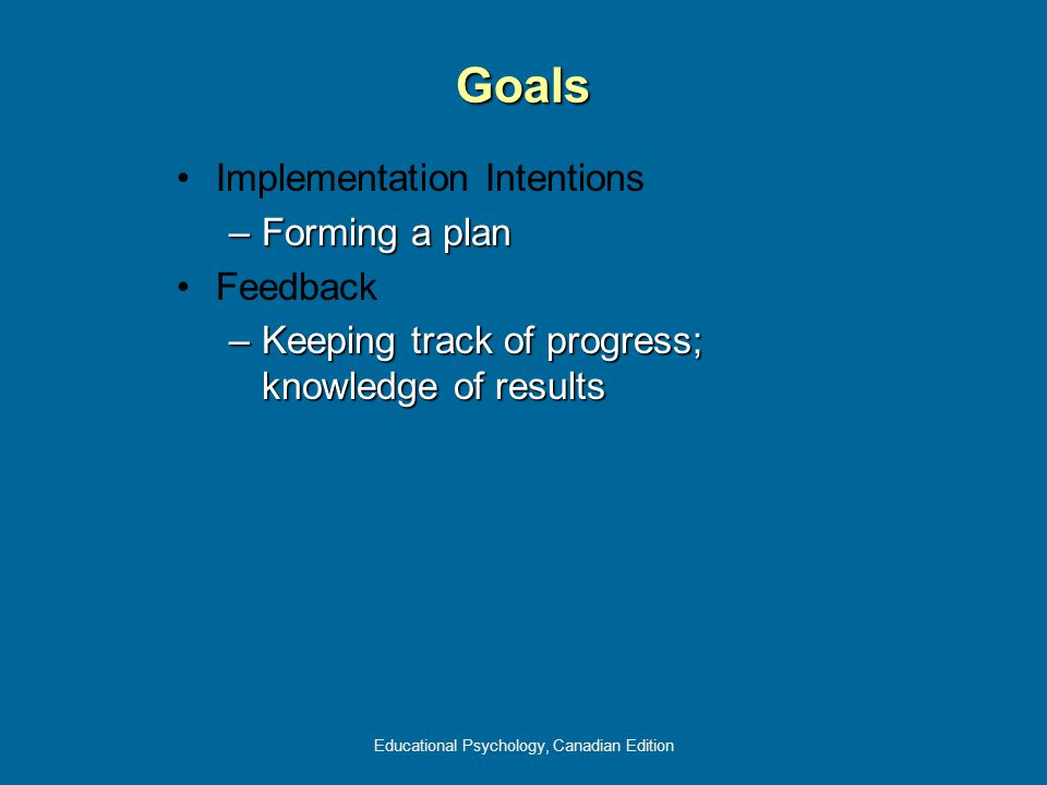 Educational Psychology, Canadian Edition Goals Implementation Intentions –Forming a plan Feedback –Keeping track of progress; knowledge of results
