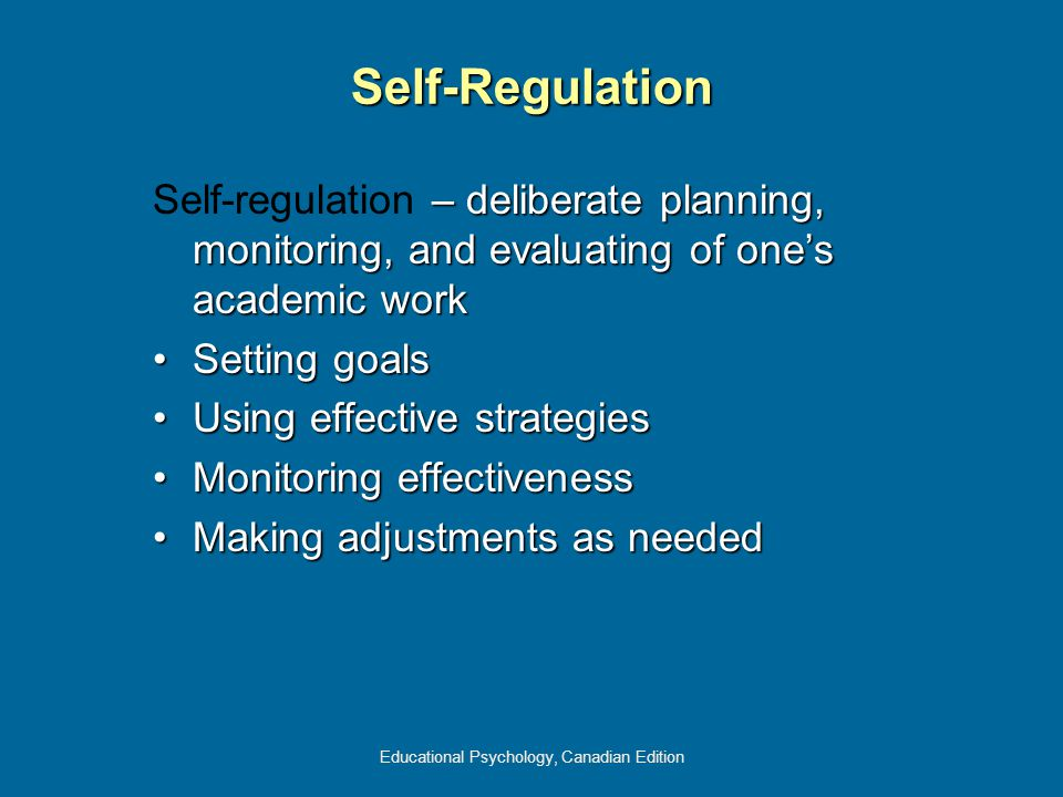Educational Psychology, Canadian Edition Self-Regulation – deliberate planning, monitoring, and evaluating of one's academic work Self-regulation – de