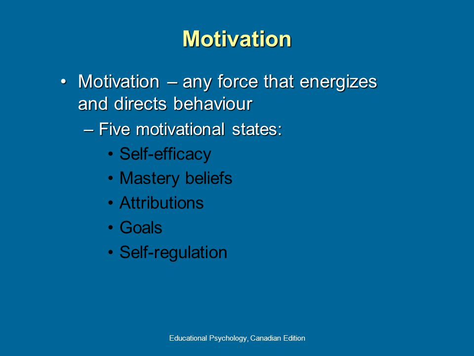 Educational Psychology, Canadian Edition Motivation Motivation – any force that energizes and directs behaviourMotivation – any force that energizes a