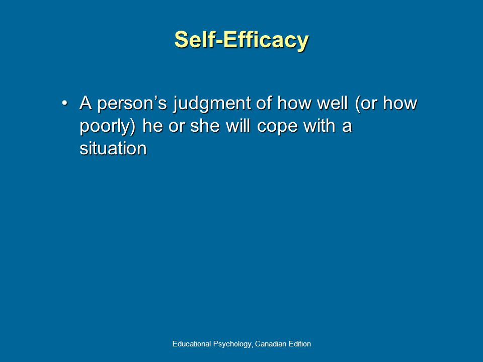 Educational Psychology, Canadian Edition Self-Efficacy A person's judgment of how well (or how poorly) he or she will cope with a situationA person's judgment of how well (or how poorly) he or she will cope with a situation