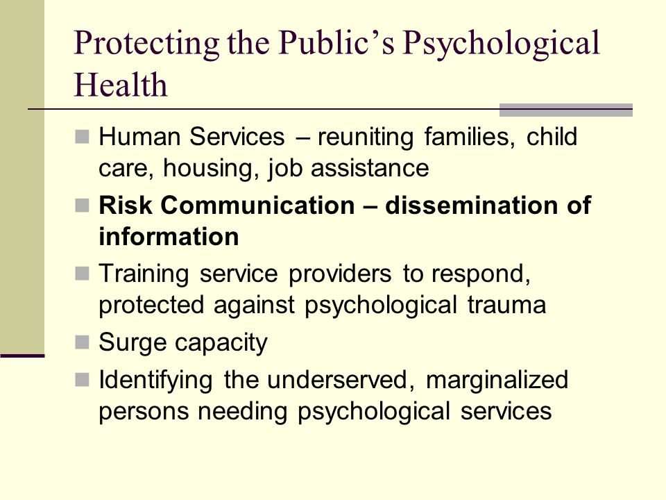 Protecting the Public's Psychological Health Human Services – reuniting families, child care, housing, job assistance Risk Communication – dissemination of information Training service providers to respond, protected against psychological trauma Surge capacity Identifying the underserved, marginalized persons needing psychological services
