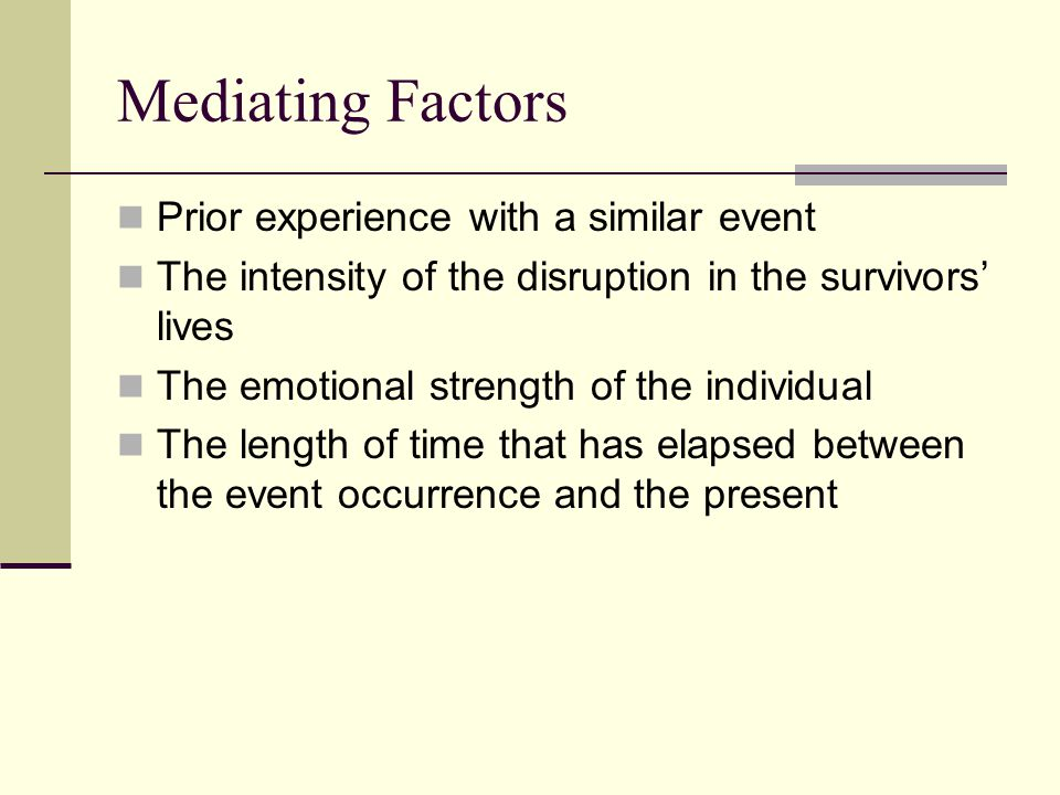 Mediating Factors Prior experience with a similar event The intensity of the disruption in the survivors' lives The emotional strength of the individual The length of time that has elapsed between the event occurrence and the present
