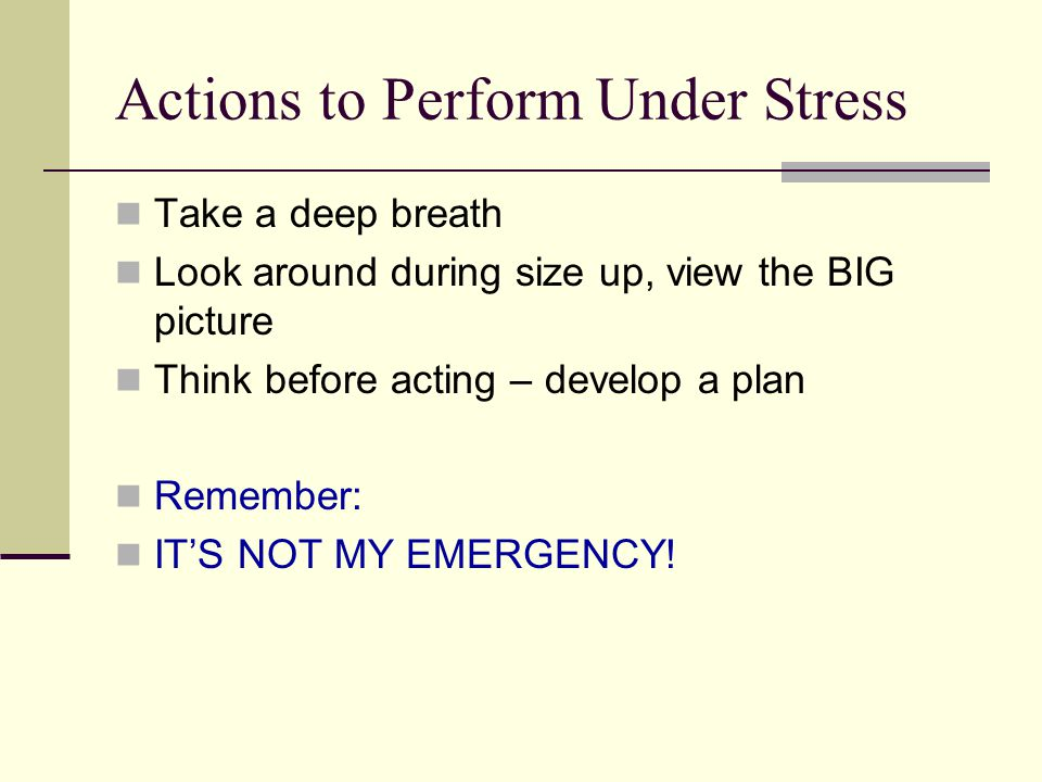Actions to Perform Under Stress Take a deep breath Look around during size up, view the BIG picture Think before acting – develop a plan Remember: IT'S NOT MY EMERGENCY!