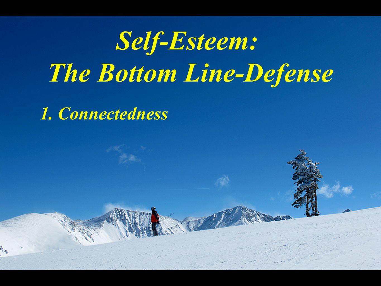 Self-Esteem: The Bottom Line-Defense 1. Connectedness
