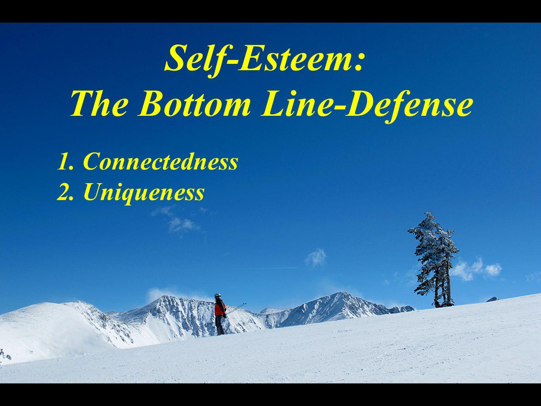 Self-Esteem: The Bottom Line-Defense 1. Connectedness 2. Uniqueness