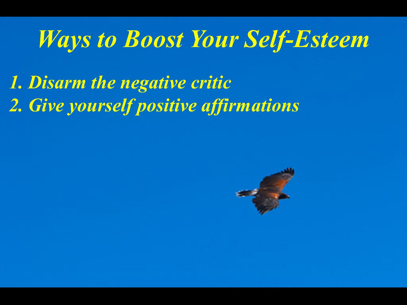 Ways to Boost Your Self-Esteem 1. Disarm the negative critic 2. Give yourself positive affirmations
