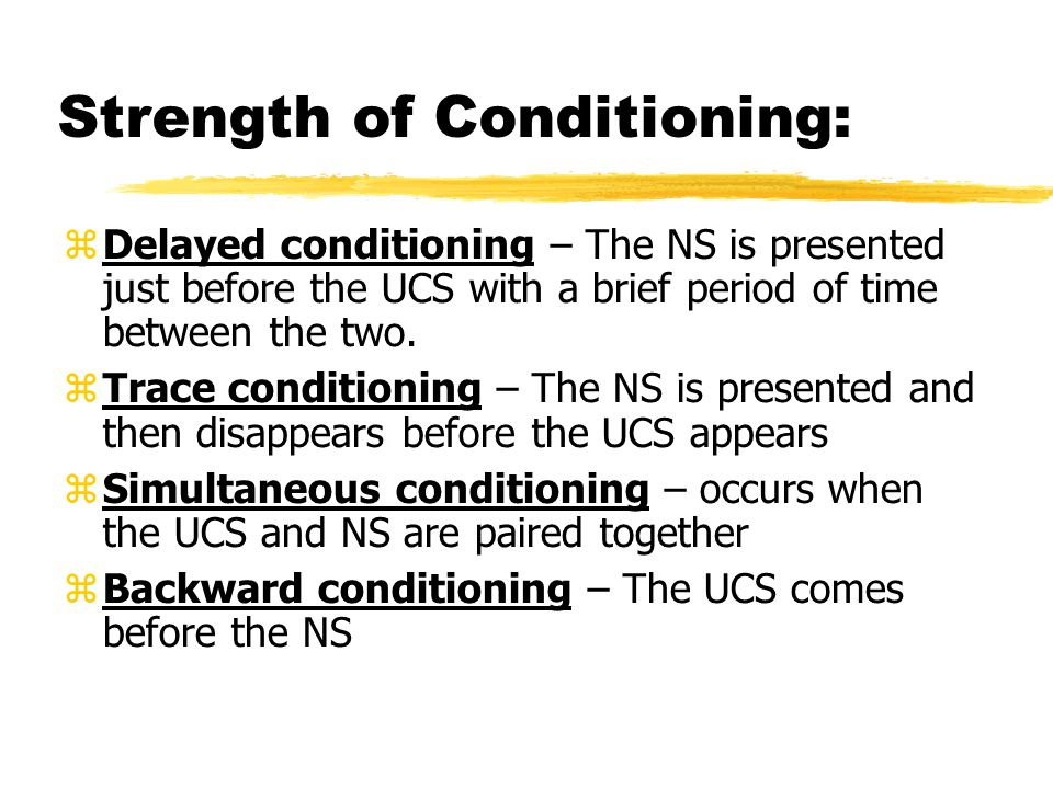Strength of Conditioning:  Delayed conditioning – The NS is presented just before the UCS with a brief period of time between the two.  Trace condit